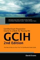 GIAC Certified Incident Handler Certification (GCIH) Exam Preparation Course in a Book for Passing the GCIH Exam - The How To Pass on Your First Try Certification Study Guide - Second Edition ebook by David Evans