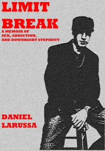 Limit Break: A Memoir of Sex, Addiction, and Downright Stupidity ebook by Daniel LaRussa