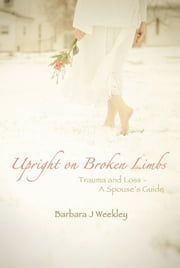 Upright On Broken Limbs - Trauma and Loss – A Spouse's Guide ebook by Barbara J. Weekley