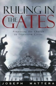 Ruling In The Gates - Preparing the Church to Transform Cities ebook by Joseph Mattera