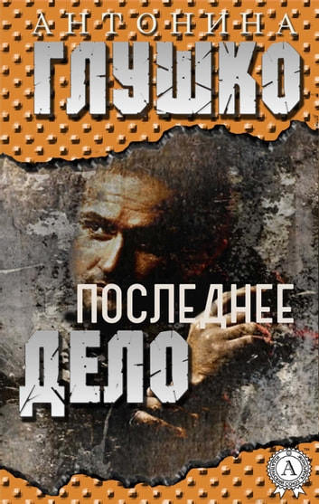 Последнее дело ebook by Антонина Глушко
