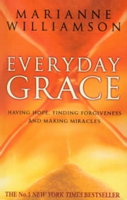 Everyday Grace - Having Hope, Finding Forgiveness And Making Miracles ebook by Marianne Williamson