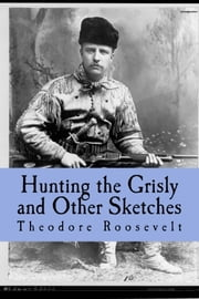 Hunting the Grisly and Other Sketches - An Account of the Big Game of the United States and its Chase with Horse Hound, and Rifle ebook by Theodore Roosevelt