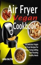 Air Fryer Vegan Cookbook - 100 Delicious Vegan Air Fryer Recipes For Baking, Frying Grilling And Roasting Healthy Meals ebook by Linda Dalton