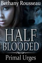 Half-Blooded: Primal Urges (Part Two) ebook by Bethany Rousseau