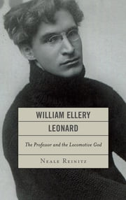 William Ellery Leonard - The Professor and the Locomotive-God ebook by Neale Reinitz