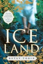 Ice Land - A Novel ebook by Betsy Tobin