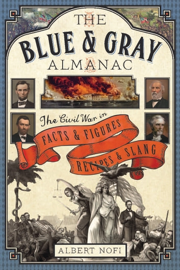 The Blue & Gray Almanac - The Civil War in Facts and Figures, Recipes and Slang ebook by Albert Nofi