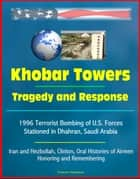 Khobar Towers: Tragedy and Response - 1996 Terrorist Bombing of U.S. Forces Stationed in Dhahran, Saudi Arabia, Iran and Hezbollah, Clinton, Oral Histories of Airmen, Honoring and Remembering ebook by Progressive Management