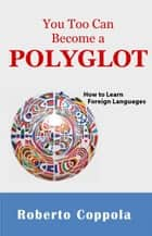 YOU TOO CAN BECOME A POLYGLOT ebook by Roberto Coppola