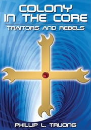 Colony in the Core - Traitors and Rebels ebook by Phillip L. Truong