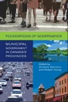 Foundations of Governance - Municipal Government in Canada's Provinces ebook by Andrew Sancton, Robert A. Young