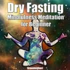 Dry Fasting & Mindfulness Meditation for Beginners: Guide to Miracle of Fasting & Peaceful Relaxation - Healing the Body , Soul & Spirit audiobook by Greenleatherr