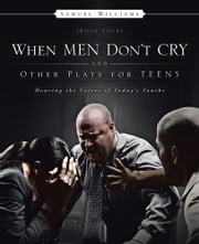 When Men Don't Cry and Other Plays for Teens - Hearing the Voices of Today's Youths ebook by Samuel Williams