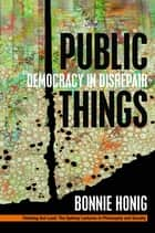 Public Things - Democracy in Disrepair ebook by Bonnie Honig