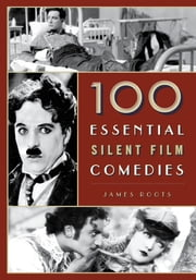 100 Essential Silent Film Comedies ebook by James Roots