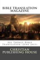 BIBLE TRANSLATION MAGAZINE: All Things Bible Translation (June 2013) ebook by Edward D. Andrews