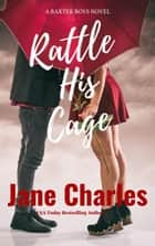 Rattle His Cage - The Baxter Boys ~ Rattled, #3 ebook by Jane Charles