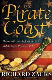The Pirate Coast - Thomas Jefferson, the First Marines, and the Secret Mission of 1805 ebook by Richard Zacks