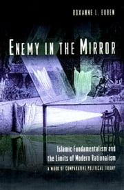 Enemy in the Mirror: Islamic Fundamentalism and the Limits of Modern Rationalism: A Work of Comparative Political Theory ebook by Euben, Roxanne L.