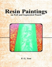 Resin Paintings On Full and Segmented Panels ebook by F. G. Yost