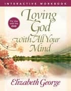 Loving God with All Your Mind Interactive Workbook ebook by Elizabeth George