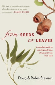 From Seeds to Leaves - A Complete Guide to Growing Australian Shrubs and Trees from Seed ebook by Robin Stewart