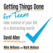 Getting Things Done for Teens - Take Control of Your Life in a Distracting World audiobook by David Allen, Mike Williams, Mark Wallace
