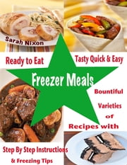 Ready to Eat Tasty Quick & Easy Freezer Meals : Bountiful Varieties of Recipes With Step By Step Instructions & Freezing Tips ebook by Sarah Nixon