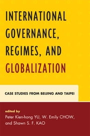 International Governance, Regimes, and Globalization - Case Studies from Beijing and Taipei ebook by Peter Kien-hong Yu,Emily W. Chow,W Emily Chow,Chiang Chun-chi,Rosita Dellios,James C. Hsiung,Shawn S. F. Kao,Richard W. Mansbach,Samuel S. Zhao,Shawn S.F. Kao