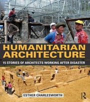 Humanitarian Architecture - 15 stories of architects working after disaster ebook by Esther Charlesworth