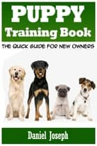 Puppy Training Book - The Quick Guide for New Owners ebook by Daniel  Joseph