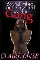 Bound, Filled, and Covered by the Gang (motorcycle club biker gang erotica) ebook by Claire Elise