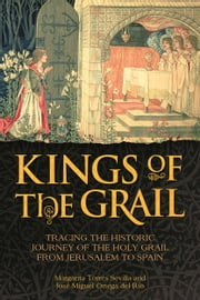 Kings of the Grail - Tracing the Historic Journey of the Holy Grail from Jerusalem to Spain ebook by Margarita Torres Sevilla, José Miguel Ortega del Río, Rosie Marteau