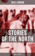 Jack London's Stories of the North - Complete Edition ebook by Jack London