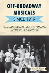 Off-Broadway Musicals since 1919 - From Greenwich Village Follies to The Toxic Avenger ebook by Thomas S. Hischak