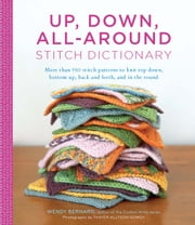 Up, Down, All-Around Stitch Dictionary - More than 150 stitch patterns to knit top down, bottom up, back and forth, and in the round ebook by Wendy Bernard