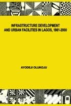 Infrastructure Development and Urban Facilities in Lagos, 1861-2000 ebook by Ayodeji Olukoju