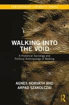 Walking into the Void - A Historical Sociology and Political Anthropology of Walking ebook by Agnes Horvath, Arpad Szakolczai