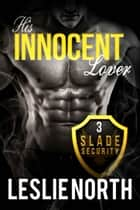 His Innocent Lover - Slade Security Team, #3 ebook by Leslie North