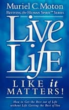 Live Life Like It Matters!: How to Get the Best Out of Live Without Life Getting the Best of You ebook by Muriel C Moton