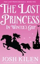 The Lost Princess in Winter's Grip - The Lost Princess Saga, #1 ebook by Josh Kilen