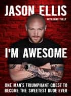 I'm Awesome - One Man's Triumphant Quest to Become the Sweetest Dude Ever ebook by Jason Ellis, Mike Tully