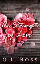 The Strength of Love ebook by G.L. Ross