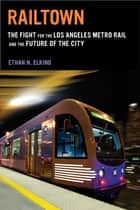 Railtown - The Fight for the Los Angeles Metro Rail and the Future of the City ebook by