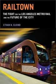 Railtown - The Fight for the Los Angeles Metro Rail and the Future of the City ebook by Ethan N. Elkind