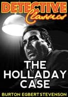 The Holladay Case ebook by Burton Egbert Stevenson