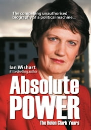 Absolute Power - The Helen Clark Years: the compelling unauthorised biography of a political machine ebook by Ian Wishart