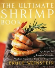 The Ultimate Shrimp Book - More than 650 Recipes for Everyone's Favorite Seafood Prepared in Every Way Imaginable ebook by Bruce Weinstein