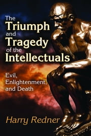 The Triumph and Tragedy of the Intellectuals - Evil, Enlightenment, and Death ebook by Harry Redner